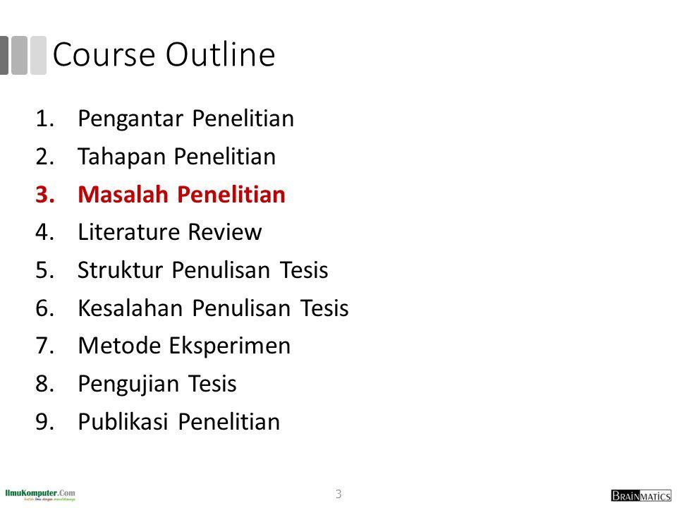 Course Outline 1.Pengantar Penelitian 2.Tahapan Penelitian 3.Masalah Penelitian 4.Literature Review 5.Struktur Penulisan Tesis 6.Kesalahan Penulisan T