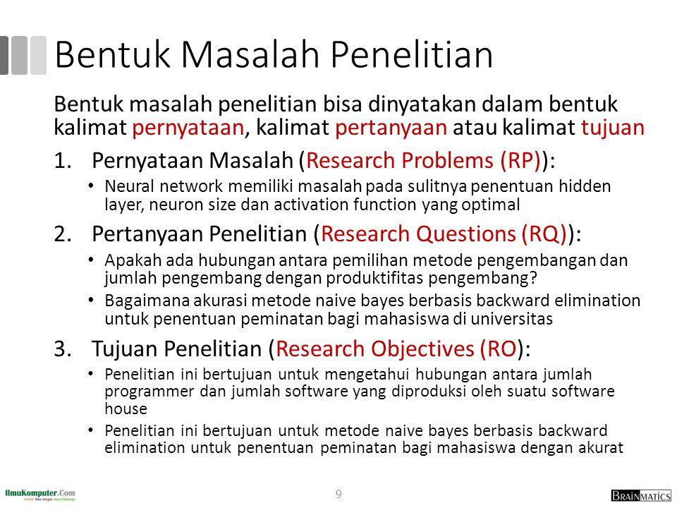 Bentuk Masalah Penelitian Bentuk masalah penelitian bisa dinyatakan dalam bentuk kalimat pernyataan, kalimat pertanyaan atau kalimat tujuan 1.Pernyata