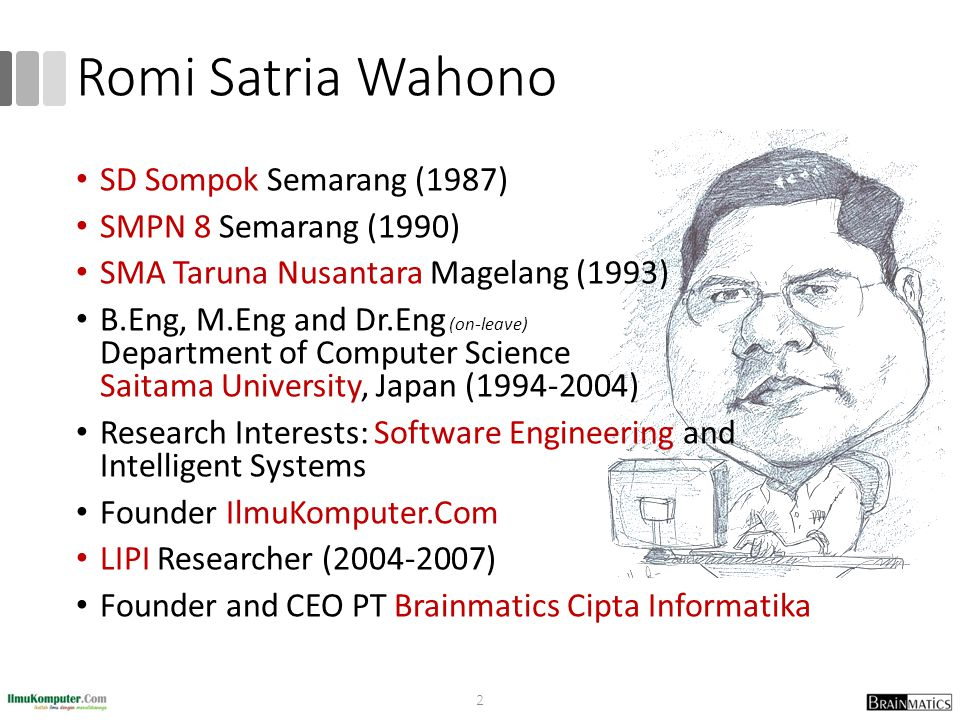 Romi Satria Wahono SD Sompok Semarang (1987) SMPN 8 Semarang (1990) SMA Taruna Nusantara Magelang (1993) B.Eng, M.Eng and Dr.Eng (on-leave) Department of Computer Science Saitama University, Japan (1994-2004) Research Interests: Software Engineering and Intelligent Systems Founder IlmuKomputer.Com LIPI Researcher (2004-2007) Founder and CEO PT Brainmatics Cipta Informatika 2