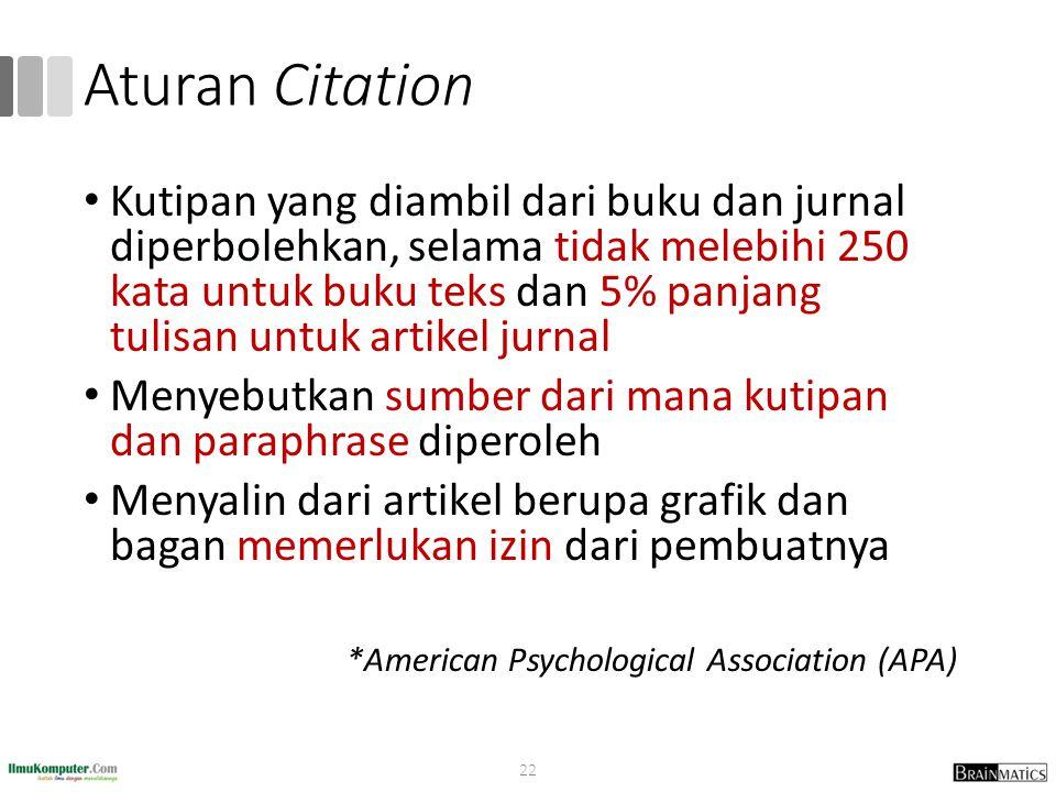 Aturan Citation Kutipan yang diambil dari buku dan jurnal diperbolehkan, selama tidak melebihi 250 kata untuk buku teks dan 5% panjang tulisan untuk artikel jurnal Menyebutkan sumber dari mana kutipan dan paraphrase diperoleh Menyalin dari artikel berupa grafik dan bagan memerlukan izin dari pembuatnya *American Psychological Association (APA) 22