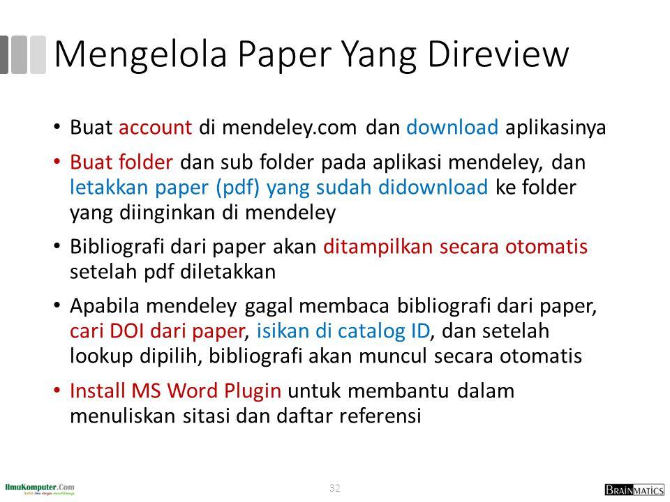 Mengelola Paper Yang Direview Buat account di mendeley.com dan download aplikasinya Buat folder dan sub folder pada aplikasi mendeley, dan letakkan paper (pdf) yang sudah didownload ke folder yang diinginkan di mendeley Bibliografi dari paper akan ditampilkan secara otomatis setelah pdf diletakkan Apabila mendeley gagal membaca bibliografi dari paper, cari DOI dari paper, isikan di catalog ID, dan setelah lookup dipilih, bibliografi akan muncul secara otomatis Install MS Word Plugin untuk membantu dalam menuliskan sitasi dan daftar referensi 32