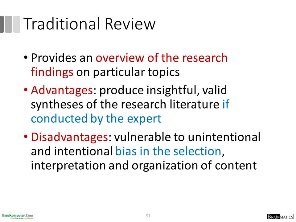 Traditional Review Provides an overview of the research findings on particular topics Advantages: produce insightful, valid syntheses of the research