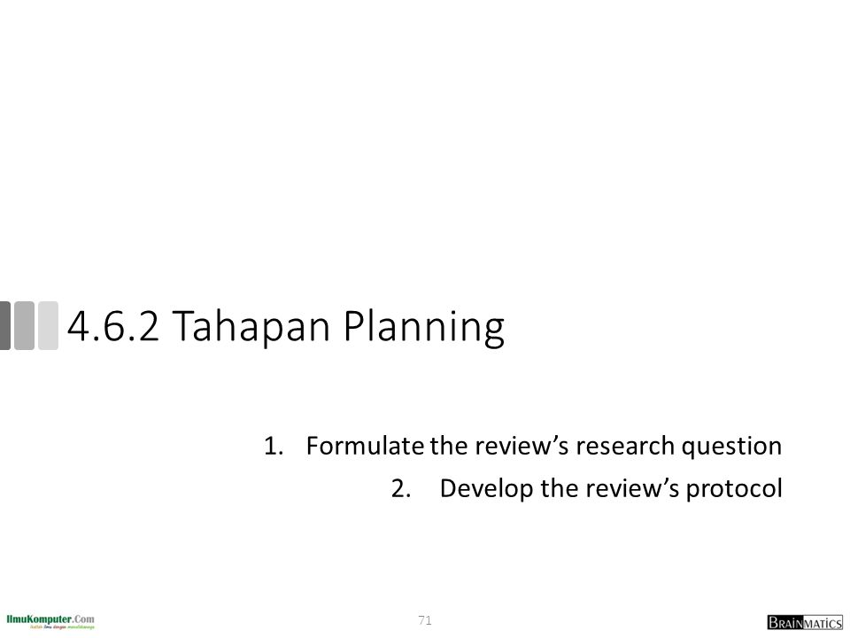 4.6.2 Tahapan Planning 1.Formulate the review's research question 2. Develop the review's protocol 71