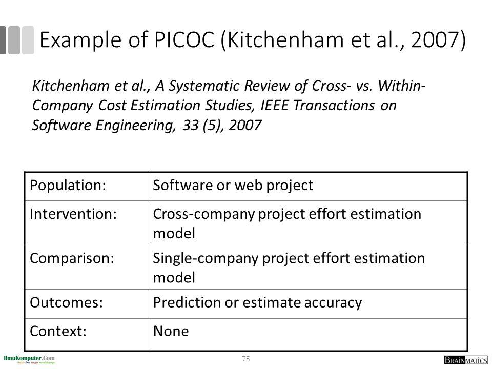 Example of PICOC (Kitchenham et al., 2007) Population:Software or web project Intervention:Cross-company project effort estimation model Comparison:Si