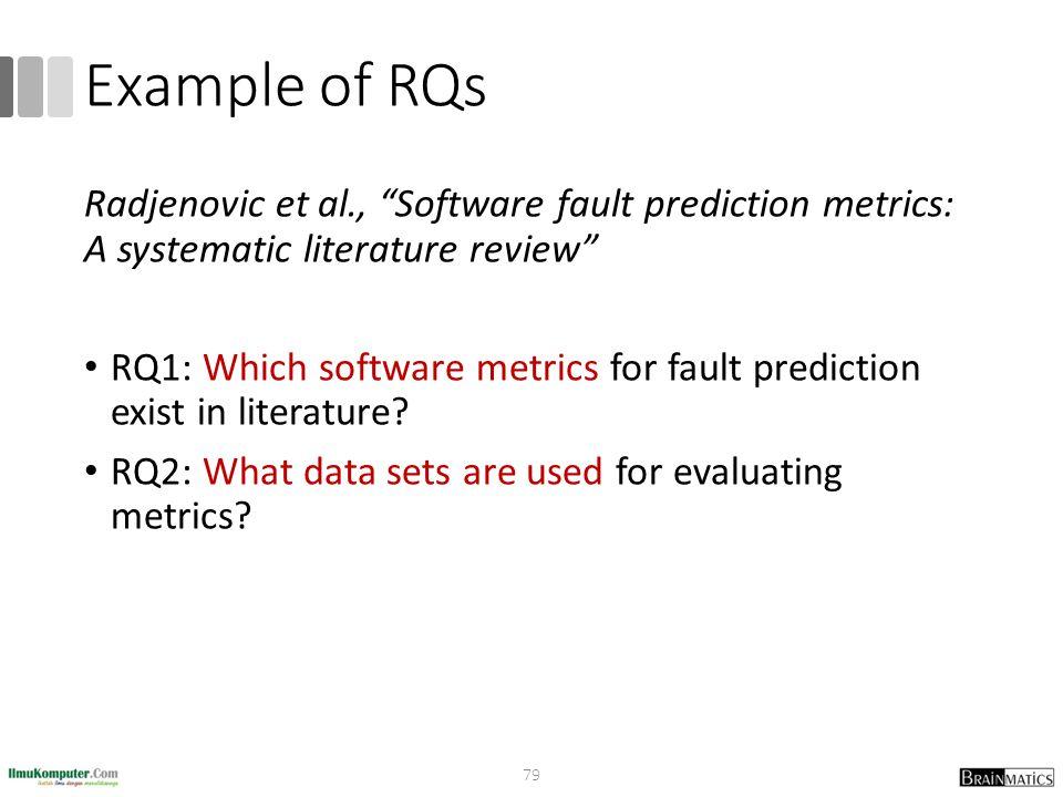 Example of RQs Radjenovic et al., Software fault prediction metrics: A systematic literature review RQ1: Which software metrics for fault prediction exist in literature.
