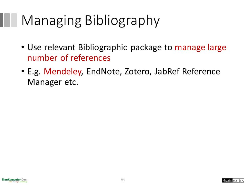 Managing Bibliography Use relevant Bibliographic package to manage large number of references E.g. Mendeley, EndNote, Zotero, JabRef Reference Manager