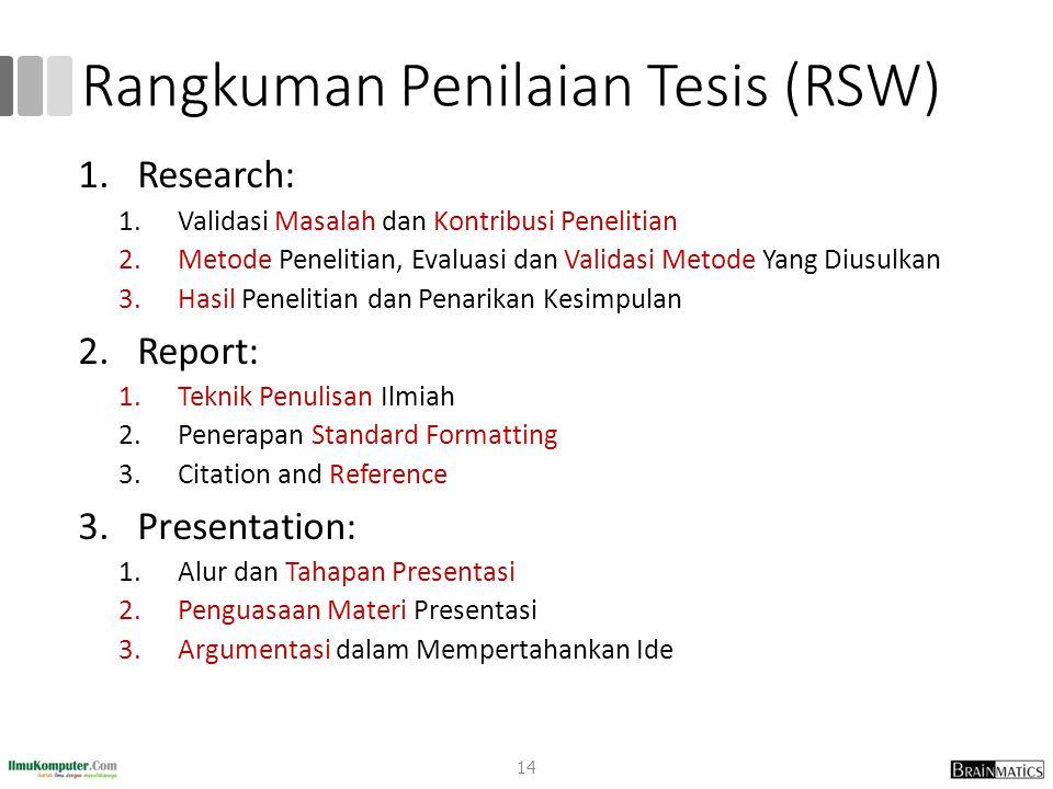 Rangkuman Penilaian Tesis (RSW) 1.Research: 1.Validasi Masalah dan Kontribusi Penelitian 2.Metode Penelitian, Evaluasi dan Validasi Metode Yang Diusulkan 3.Hasil Penelitian dan Penarikan Kesimpulan 2.Report: 1.Teknik Penulisan Ilmiah 2.Penerapan Standard Formatting 3.Citation and Reference 3.Presentation: 1.Alur dan Tahapan Presentasi 2.Penguasaan Materi Presentasi 3.Argumentasi dalam Mempertahankan Ide 14