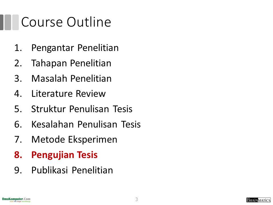 Course Outline 1.Pengantar Penelitian 2.Tahapan Penelitian 3.Masalah Penelitian 4.Literature Review 5.Struktur Penulisan Tesis 6.Kesalahan Penulisan Tesis 7.Metode Eksperimen 8.Pengujian Tesis 9.Publikasi Penelitian 3
