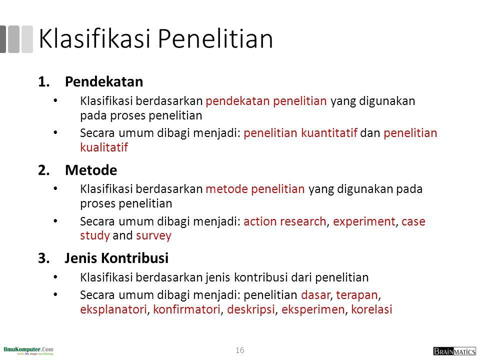 Klasifikasi Penelitian 1.Pendekatan Klasifikasi berdasarkan pendekatan penelitian yang digunakan pada proses penelitian Secara umum dibagi menjadi: pe