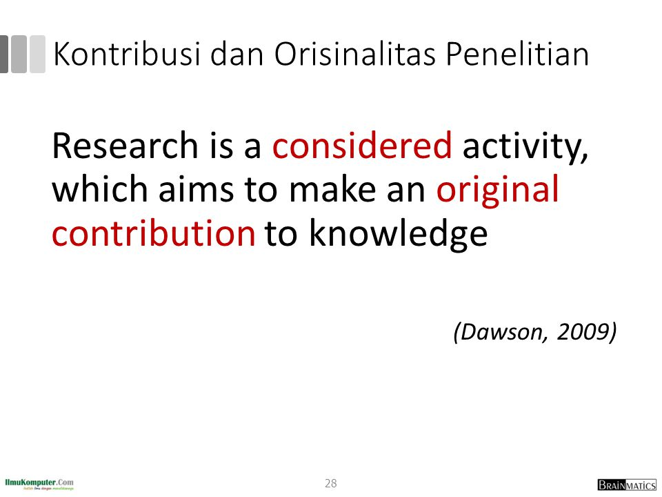 Kontribusi dan Orisinalitas Penelitian Research is a considered activity, which aims to make an original contribution to knowledge (Dawson, 2009) 28