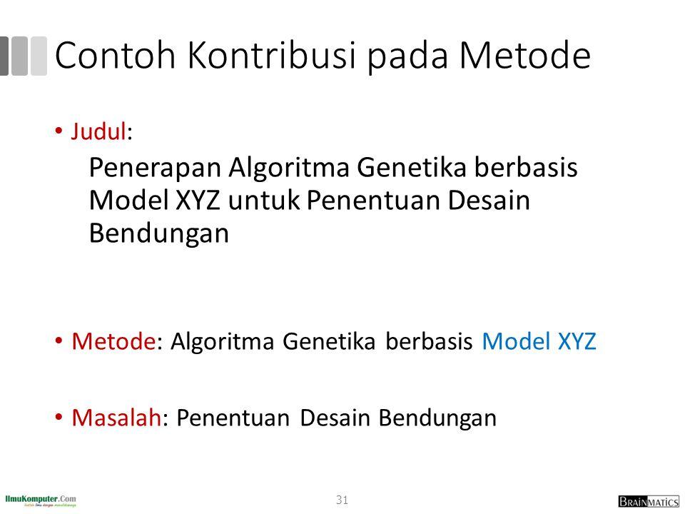 Contoh Kontribusi pada Metode Judul: Penerapan Algoritma Genetika berbasis Model XYZ untuk Penentuan Desain Bendungan Metode: Algoritma Genetika berba