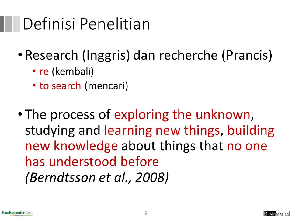 Definisi Penelitian Research (Inggris) dan recherche (Prancis) re (kembali) to search (mencari) The process of exploring the unknown, studying and learning new things, building new knowledge about things that no one has understood before (Berndtsson et al., 2008) 9