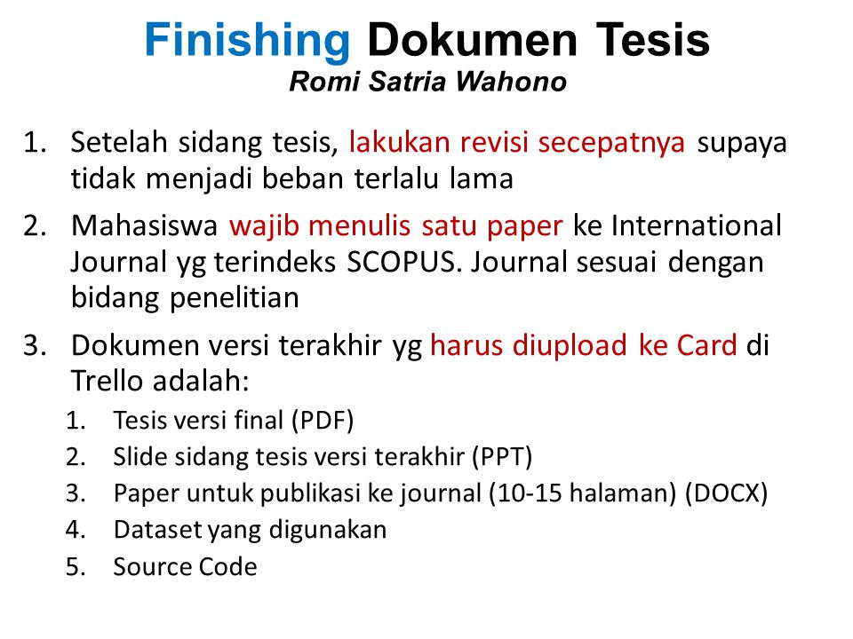 Finishing Dokumen Tesis Romi Satria Wahono 1.Setelah sidang tesis, lakukan revisi secepatnya supaya tidak menjadi beban terlalu lama 2.Mahasiswa wajib
