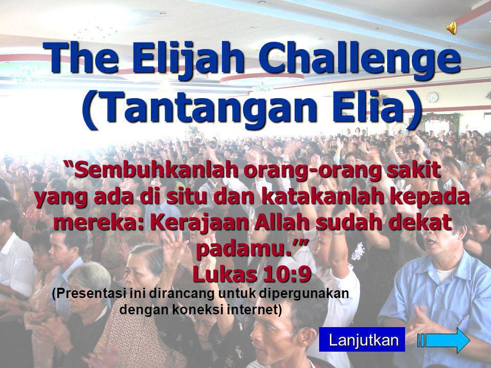 The Elijah Challenge (Tantangan Elia) Sembuhkanlah orang-orang sakit yang ada di situ dan katakanlah kepada mereka: Kerajaan Allah sudah dekat padamu.' Lukas 10:9 (Presentasi ini dirancang untuk dipergunakan dengan koneksi internet) Lanjutkan Lanjutkan