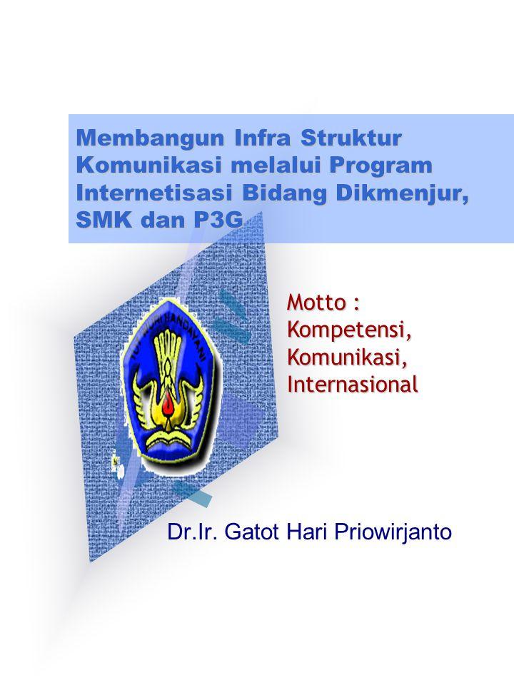 Membangun Infra Struktur Komunikasi melalui Program Internetisasi Bidang Dikmenjur, SMK dan P3G Dr.Ir. Gatot Hari Priowirjanto Motto : Kompetensi,Komu