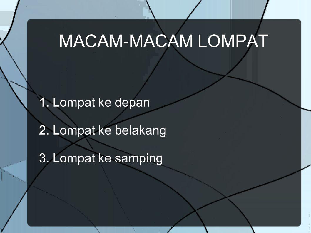 MACAM-MACAM LOMPAT 1. Lompat ke depan 2. Lompat ke belakang 3. Lompat ke samping