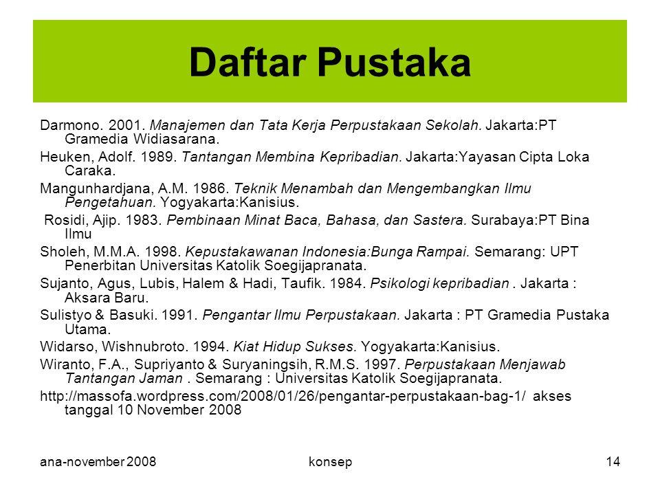 ana-november 2008konsep14 Daftar Pustaka Darmono. 2001. Manajemen dan Tata Kerja Perpustakaan Sekolah. Jakarta:PT Gramedia Widiasarana. Heuken, Adolf.