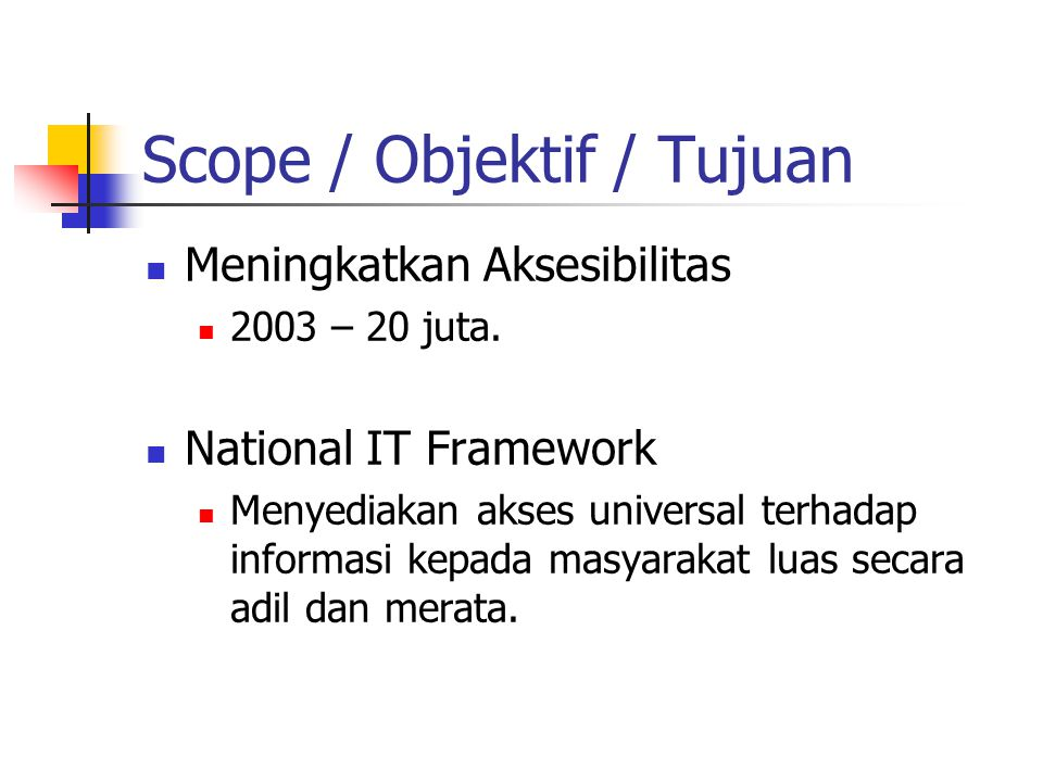 Scope / Objektif / Tujuan Meningkatkan Aksesibilitas 2003 – 20 juta. National IT Framework Menyediakan akses universal terhadap informasi kepada masya