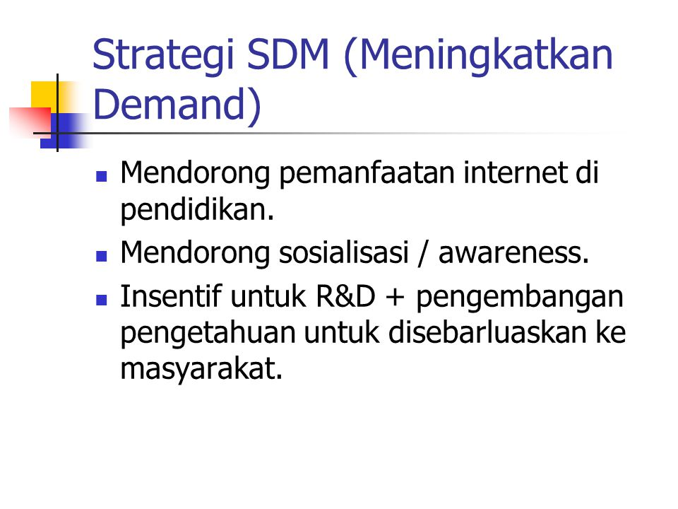 Strategi SDM (Meningkatkan Demand) Mendorong pemanfaatan internet di pendidikan. Mendorong sosialisasi / awareness. Insentif untuk R&D + pengembangan