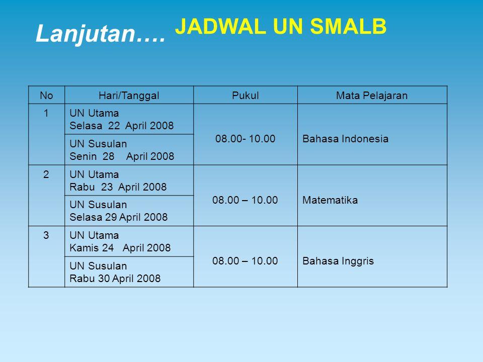 Lanjutan…. JADWAL UN SMALB NoHari/TanggalPukulMata Pelajaran 1UN Utama Selasa 22 April 2008 08.00- 10.00Bahasa Indonesia UN Susulan Senin 28 April 200