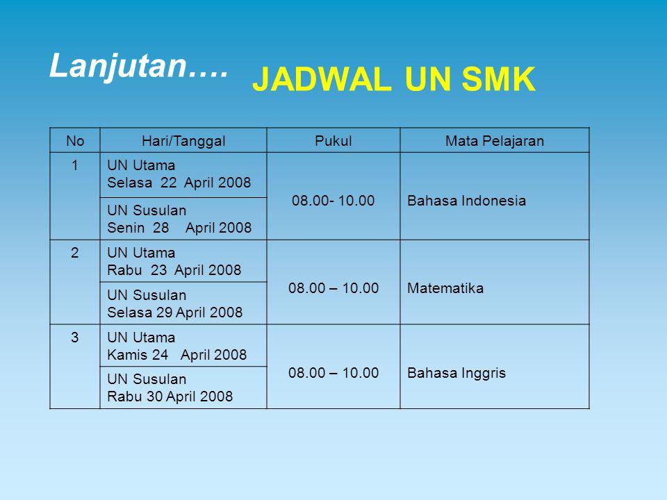 Lanjutan…. JADWAL UN SMK NoHari/TanggalPukulMata Pelajaran 1UN Utama Selasa 22 April 2008 08.00- 10.00Bahasa Indonesia UN Susulan Senin 28 April 2008