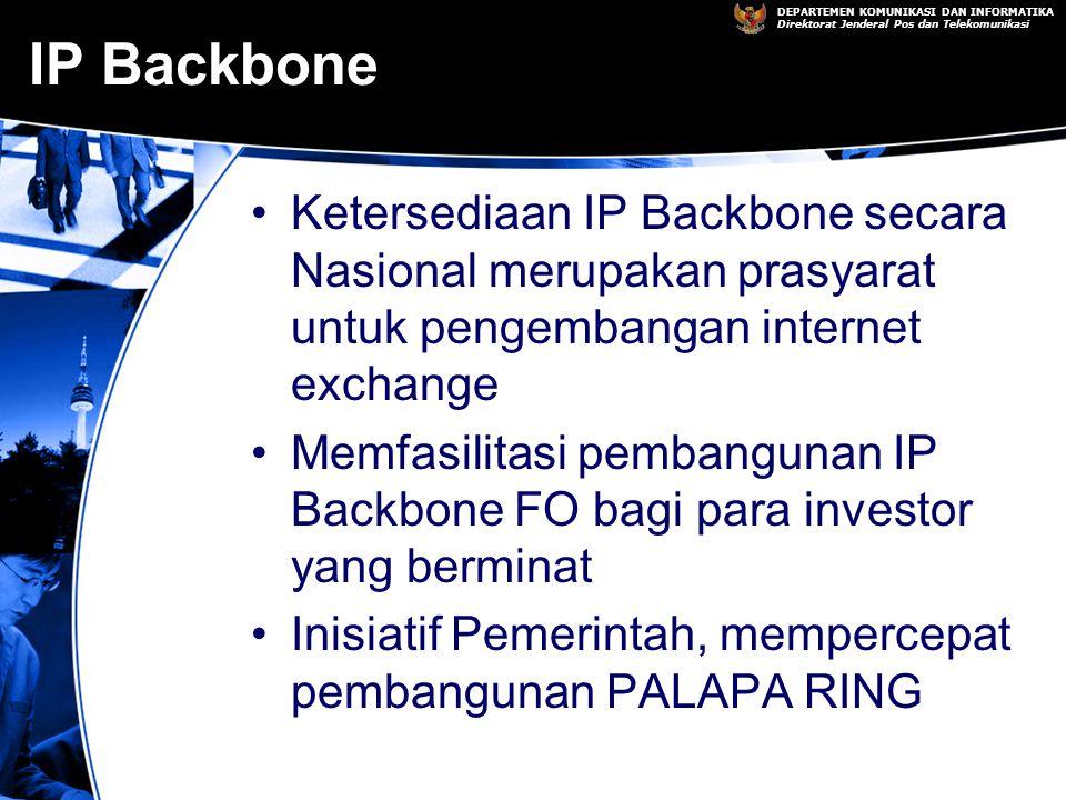 DEPARTEMEN KOMUNIKASI DAN INFORMATIKA Direktorat Jenderal Pos dan Telekomunikasi IP Backbone Ketersediaan IP Backbone secara Nasional merupakan prasyarat untuk pengembangan internet exchange Memfasilitasi pembangunan IP Backbone FO bagi para investor yang berminat Inisiatif Pemerintah, mempercepat pembangunan PALAPA RING
