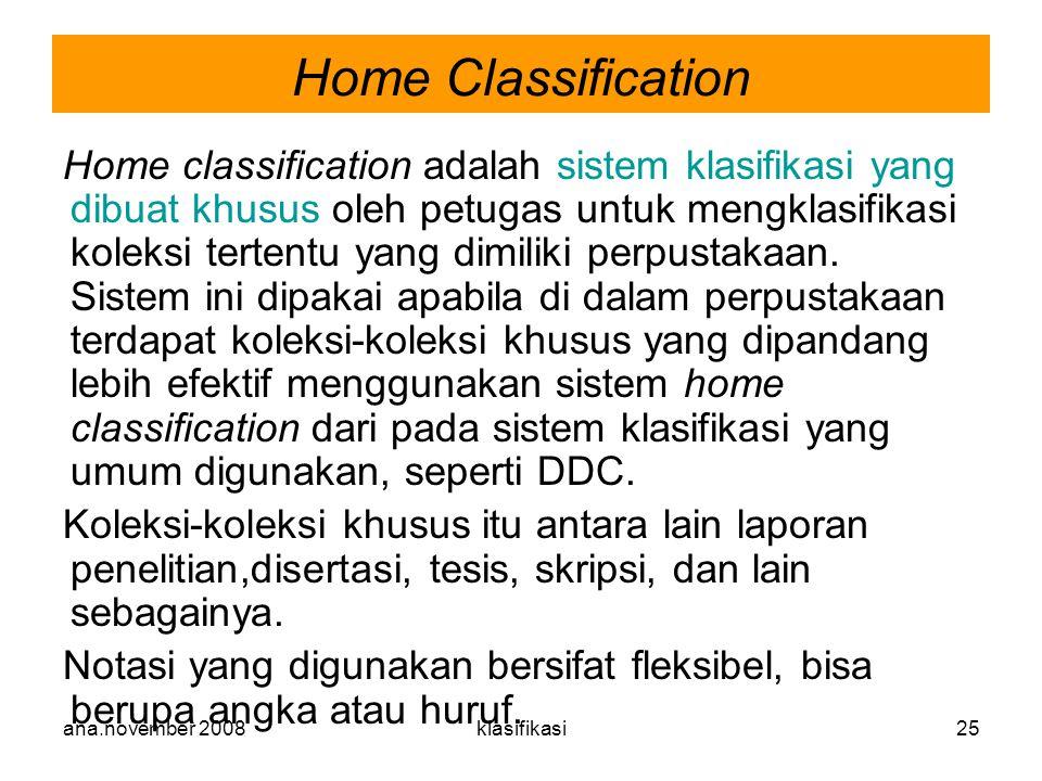 ana.november 2008klasifikasi25 Home classification adalah sistem klasifikasi yang dibuat khusus oleh petugas untuk mengklasifikasi koleksi tertentu ya