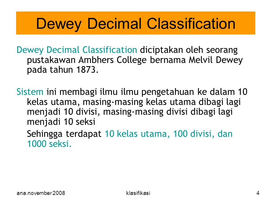 ana.november 2008klasifikasi4 Dewey Decimal Classification diciptakan oleh seorang pustakawan Ambhers College bernama Melvil Dewey pada tahun 1873. Si