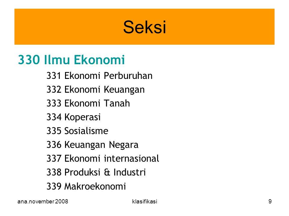 ana.november 2008klasifikasi9 330 Ilmu Ekonomi 331 Ekonomi Perburuhan 332 Ekonomi Keuangan 333 Ekonomi Tanah 334 Koperasi 335 Sosialisme 336 Keuangan