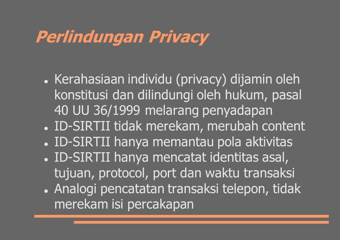 Perlindungan Privacy Kerahasiaan individu (privacy) dijamin oleh konstitusi dan dilindungi oleh hukum, pasal 40 UU 36/1999 melarang penyadapan ID-SIRTII tidak merekam, merubah content ID-SIRTII hanya memantau pola aktivitas ID-SIRTII hanya mencatat identitas asal, tujuan, protocol, port dan waktu transaksi Analogi pencatatan transaksi telepon, tidak merekam isi percakapan