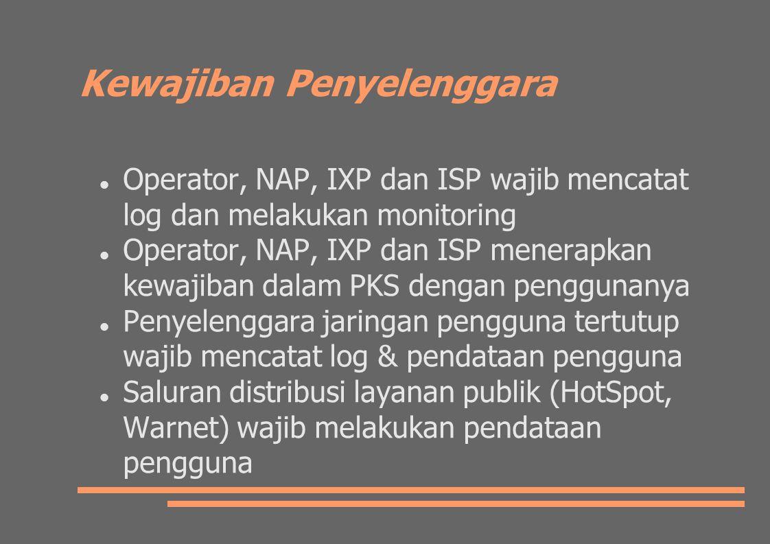 Kewajiban Penyelenggara Operator, NAP, IXP dan ISP wajib mencatat log dan melakukan monitoring Operator, NAP, IXP dan ISP menerapkan kewajiban dalam PKS dengan penggunanya Penyelenggara jaringan pengguna tertutup wajib mencatat log & pendataan pengguna Saluran distribusi layanan publik (HotSpot, Warnet) wajib melakukan pendataan pengguna