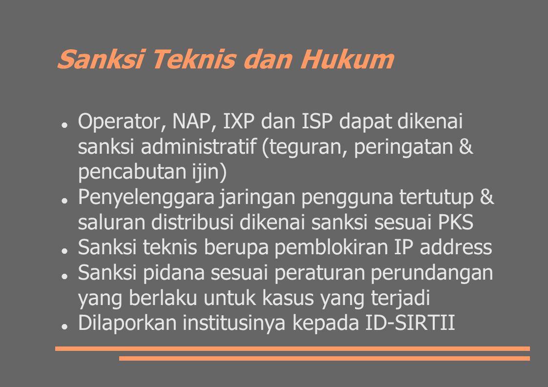 Sanksi Teknis dan Hukum Operator, NAP, IXP dan ISP dapat dikenai sanksi administratif (teguran, peringatan & pencabutan ijin) Penyelenggara jaringan pengguna tertutup & saluran distribusi dikenai sanksi sesuai PKS Sanksi teknis berupa pemblokiran IP address Sanksi pidana sesuai peraturan perundangan yang berlaku untuk kasus yang terjadi Dilaporkan institusinya kepada ID-SIRTII