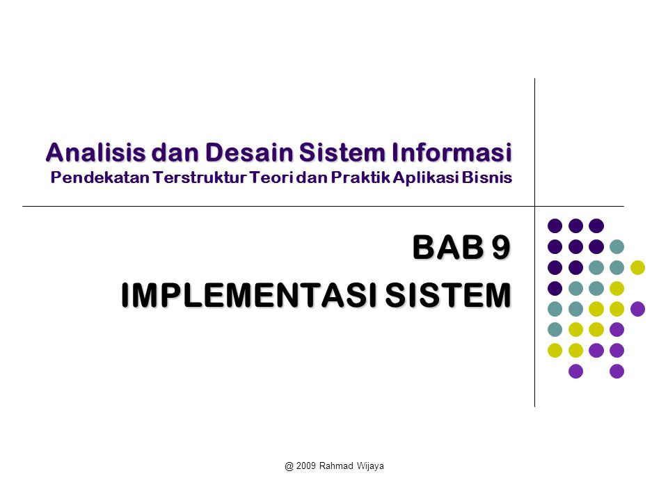 @ 2009 Rahmad Wijaya Analisis dan Desain Sistem Informasi Analisis dan Desain Sistem Informasi Pendekatan Terstruktur Teori dan Praktik Aplikasi Bisnis BAB 9 IMPLEMENTASI SISTEM