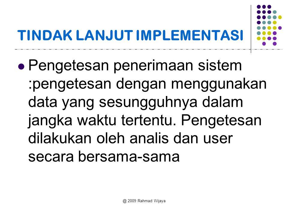 @ 2009 Rahmad Wijaya TINDAK LANJUT IMPLEMENTASI Pengetesan penerimaan sistem :pengetesan dengan menggunakan data yang sesungguhnya dalam jangka waktu tertentu.