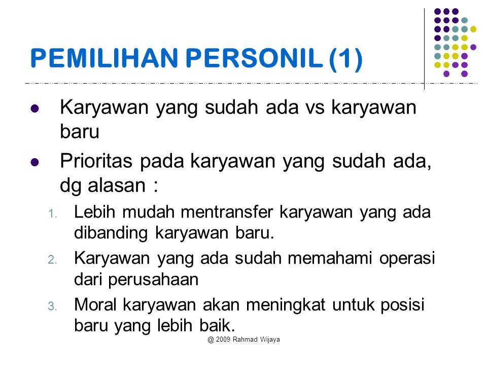 @ 2009 Rahmad Wijaya PEMILIHAN PERSONIL (1) Karyawan yang sudah ada vs karyawan baru Prioritas pada karyawan yang sudah ada, dg alasan : 1.
