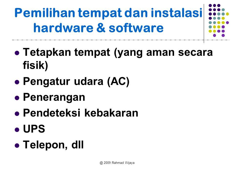 @ 2009 Rahmad Wijaya Pemilihan tempat dan instalasi hardware & software Tetapkan tempat (yang aman secara fisik) Pengatur udara (AC) Penerangan Pendeteksi kebakaran UPS Telepon, dll