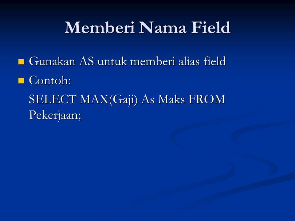 Memberi Nama Field Gunakan AS untuk memberi alias field Gunakan AS untuk memberi alias field Contoh: Contoh: SELECT MAX(Gaji) As Maks FROM Pekerjaan;