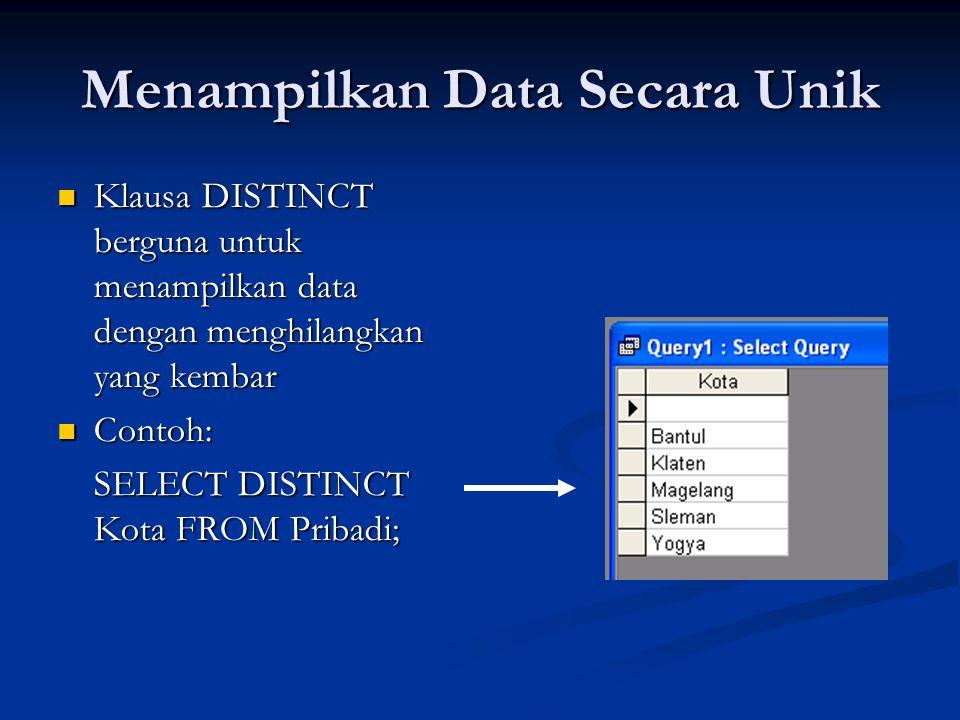 Menampilkan Data Secara Unik Klausa DISTINCT berguna untuk menampilkan data dengan menghilangkan yang kembar Klausa DISTINCT berguna untuk menampilkan data dengan menghilangkan yang kembar Contoh: Contoh: SELECT DISTINCT Kota FROM Pribadi;