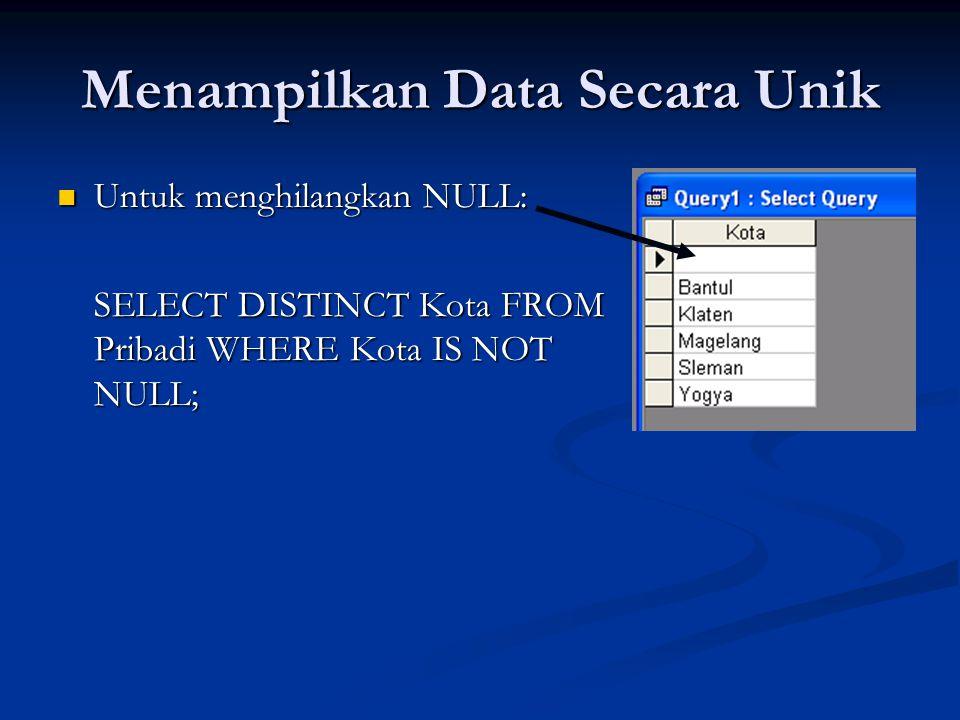 Menampilkan Data Secara Unik Untuk menghilangkan NULL: Untuk menghilangkan NULL: SELECT DISTINCT Kota FROM Pribadi WHERE Kota IS NOT NULL;