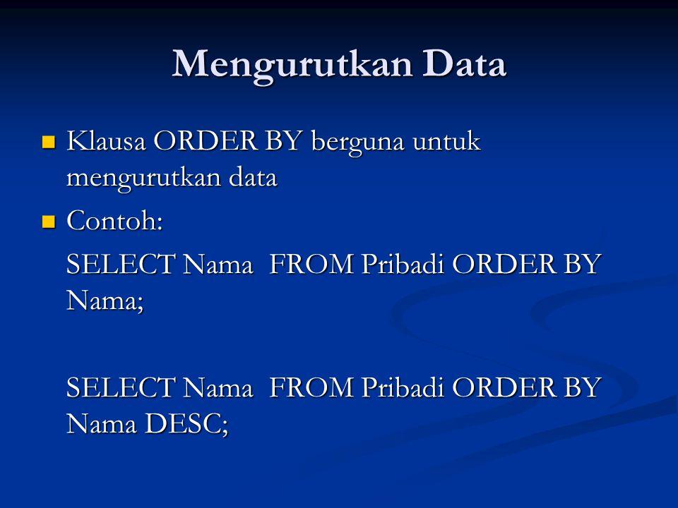 Mengurutkan Data Klausa ORDER BY berguna untuk mengurutkan data Klausa ORDER BY berguna untuk mengurutkan data Contoh: Contoh: SELECT Nama FROM Pribadi ORDER BY Nama; SELECT Nama FROM Pribadi ORDER BY Nama DESC;