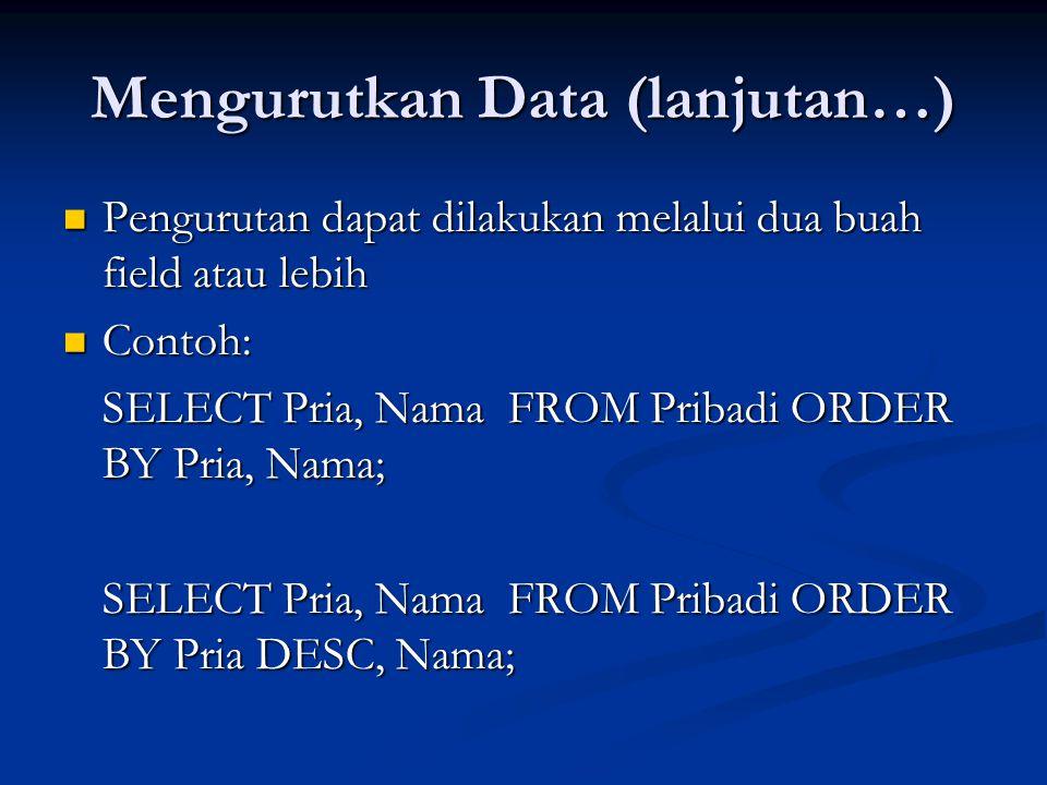 Mengurutkan Data (lanjutan…) Pengurutan dapat dilakukan melalui dua buah field atau lebih Pengurutan dapat dilakukan melalui dua buah field atau lebih Contoh: Contoh: SELECT Pria, Nama FROM Pribadi ORDER BY Pria, Nama; SELECT Pria, Nama FROM Pribadi ORDER BY Pria DESC, Nama;