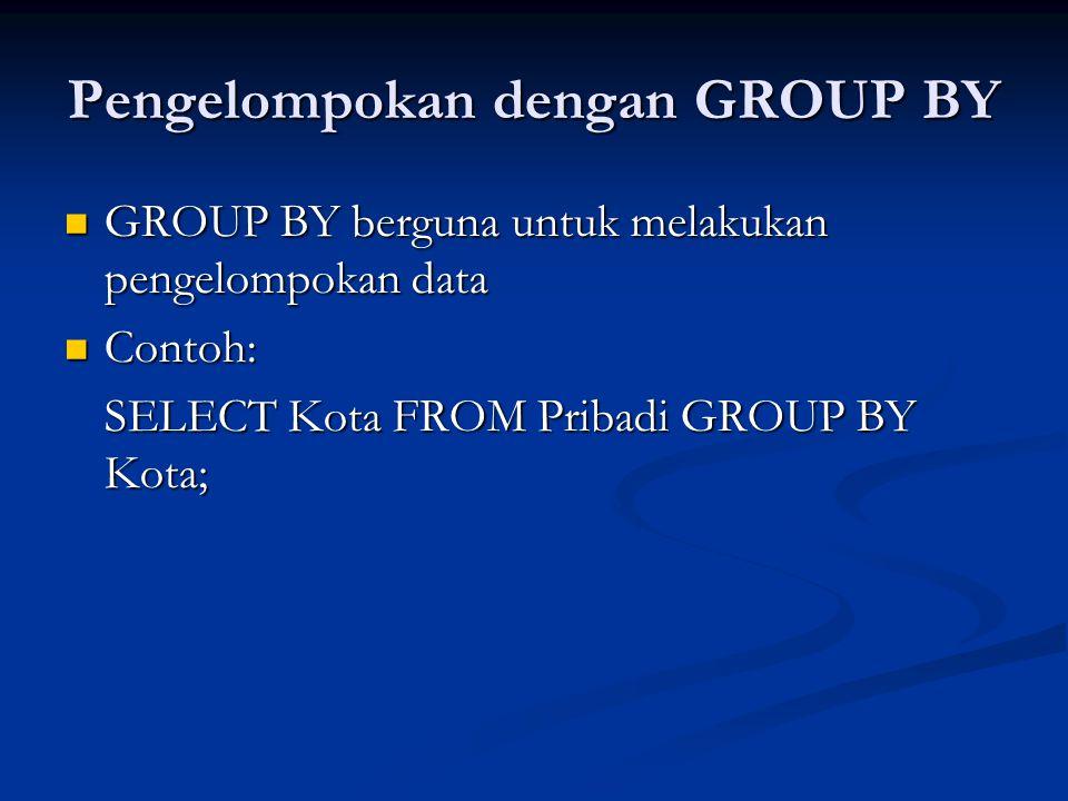 Pengelompokan dengan GROUP BY GROUP BY berguna untuk melakukan pengelompokan data GROUP BY berguna untuk melakukan pengelompokan data Contoh: Contoh: SELECT Kota FROM Pribadi GROUP BY Kota;