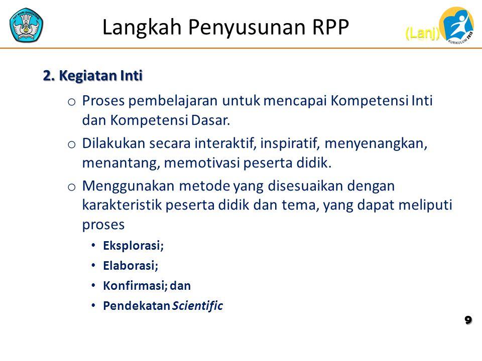 Langkah Penyusunan RPP 2. Kegiatan Inti o Proses pembelajaran untuk mencapai Kompetensi Inti dan Kompetensi Dasar. o Dilakukan secara interaktif, insp