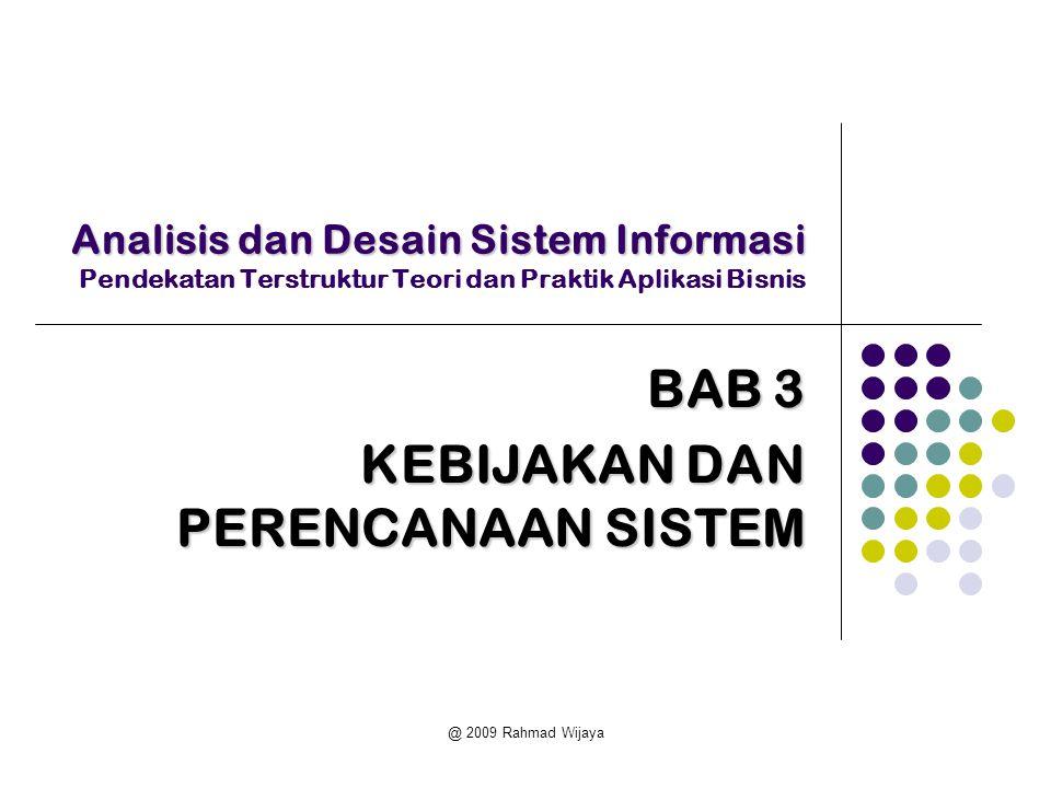 @ 2009 Rahmad Wijaya Analisis dan Desain Sistem Informasi Analisis dan Desain Sistem Informasi Pendekatan Terstruktur Teori dan Praktik Aplikasi Bisnis BAB 3 KEBIJAKAN DAN PERENCANAAN SISTEM