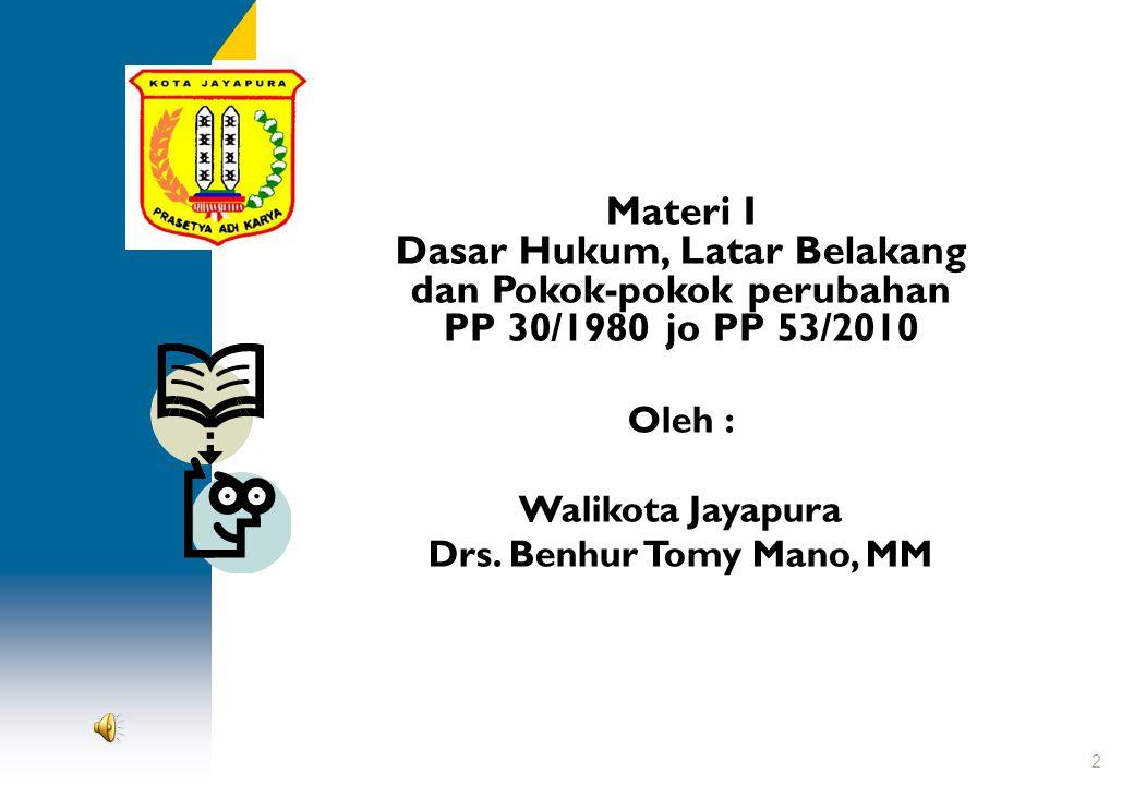Materi I Dasar Hukum, Latar Belakang dan Pokok-pokok perubahan PP 30/1980 jo PP 53/2010 Oleh : Walikota Jayapura Drs. Benhur Tomy Mano, MM 2
