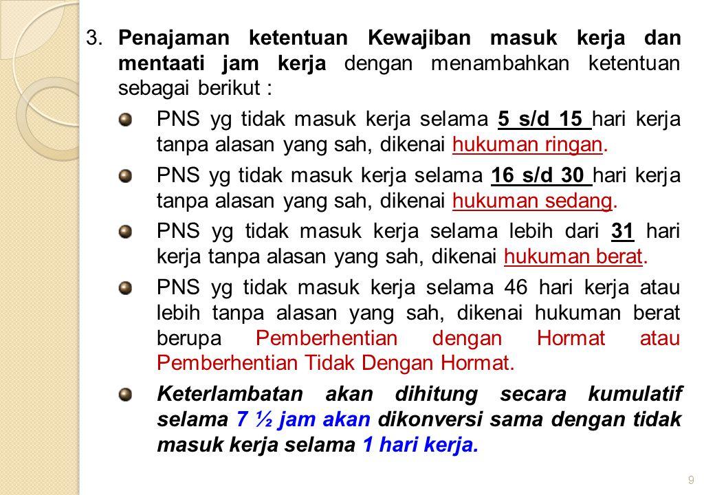 3. Penajaman ketentuan Kewajiban masuk kerja dan mentaati jam kerja dengan menambahkan ketentuan sebagai berikut : PNS yg tidak masuk kerja selama 5 s
