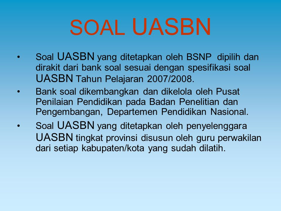 SOAL UASBN Soal UASBN yang ditetapkan oleh BSNP dipilih dan dirakit dari bank soal sesuai dengan spesifikasi soal UASBN Tahun Pelajaran 2007/2008. Ban