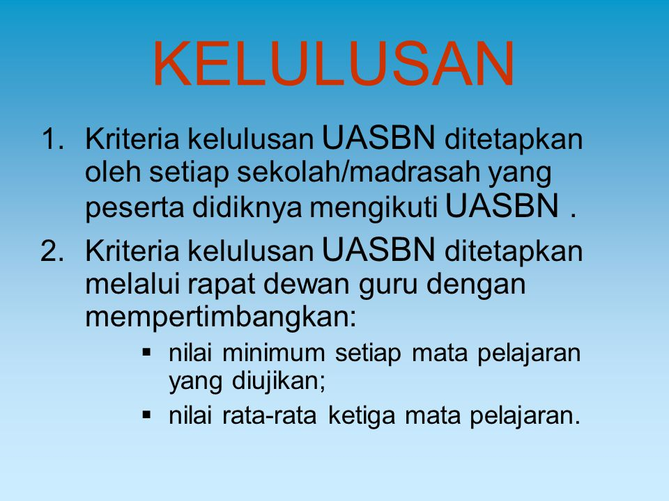 KELULUSAN 1.Kriteria kelulusan UASBN ditetapkan oleh setiap sekolah/madrasah yang peserta didiknya mengikuti UASBN. 2.Kriteria kelulusan UASBN ditetap
