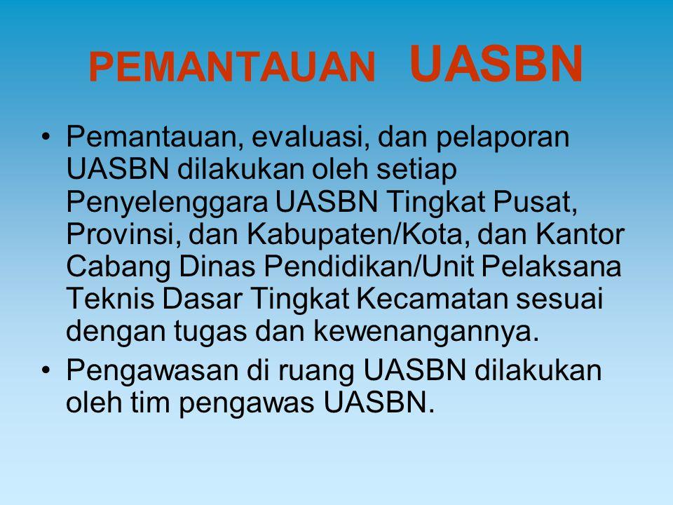 PEMANTAUAN UASBN Pemantauan, evaluasi, dan pelaporan UASBN dilakukan oleh setiap Penyelenggara UASBN Tingkat Pusat, Provinsi, dan Kabupaten/Kota, dan