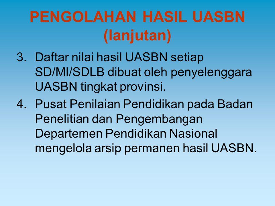 PENGOLAHAN HASIL UASBN (lanjutan) 3.Daftar nilai hasil UASBN setiap SD/MI/SDLB dibuat oleh penyelenggara UASBN tingkat provinsi. 4.Pusat Penilaian Pen